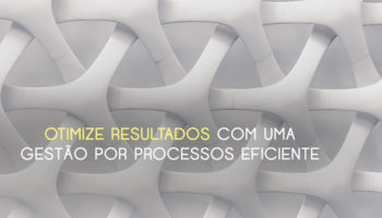A gestão por processos e da visão sistêmica com propósito ajuda a vencer a burocracia e otimizar resultados em empresas e instituições